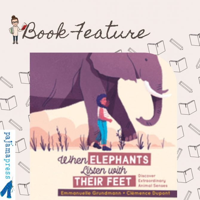 Feature: When Elephants Listen With Their Feet: Discover Extraordinary Animal Senses by Emmanuelle Grundmann and Clémence Dupont